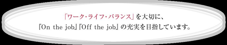 「ワーク・ライフ・バランス」を大切に、「On the job」「Off the job」の充実を目指しています。